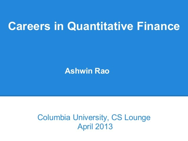 Careers in Quantitative Finance            Ashwin Rao     Columbia University, CS Lounge               April 2013
