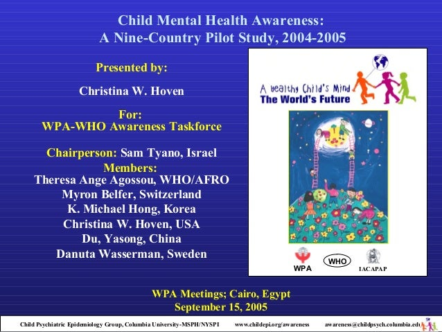 Child Mental Health Awareness: A Nine-Country Pilot Study, 2004-2005 Presented by: Christina W. Hoven For: WPA-WHO Awarene...