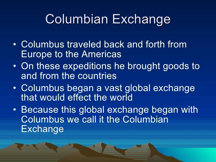 columbian exchange essay question The columbian exchange started when christopher columbus went on his first voyage to the americas in 1492 and at that time the people from both hemispheres were interested in new products and suffered from new diseases the biggest impact in that time was the start of new agriculture crops.