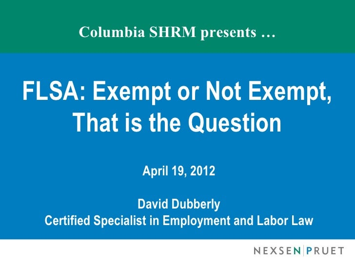 Columbia SHRM presents …FLSA: Exempt or Not Exempt,    That is the Question                  April 19, 2012               ...