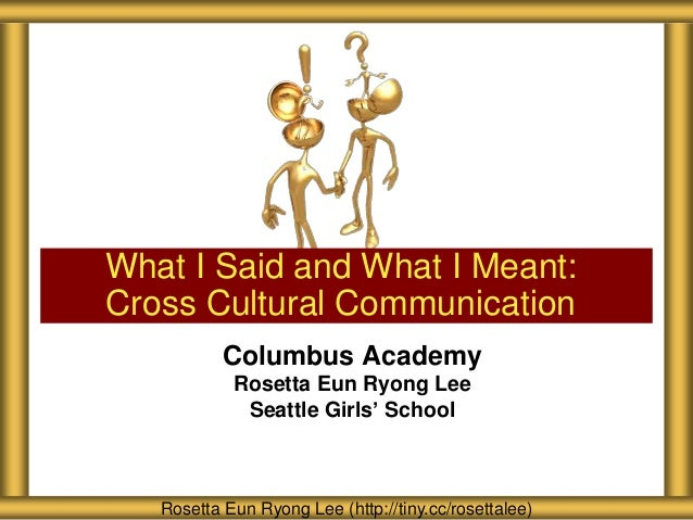 What I Said and What I Meant: Cross Cultural Communication Columbus Academy Rosetta Eun Ryong Lee Seattle Girls' School  R...