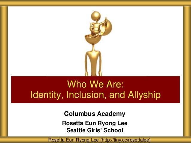 Who We Are: Identity, Inclusion, and Allyship Columbus Academy Rosetta Eun Ryong Lee Seattle Girls' School Rosetta Eun Ryo...