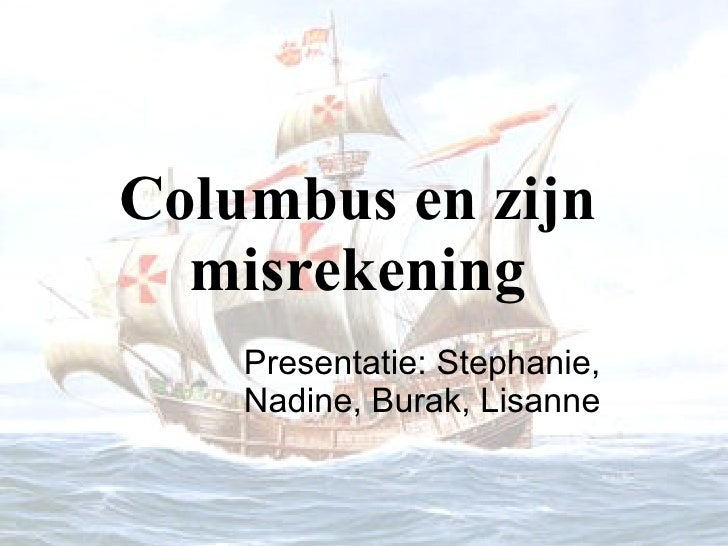 Columbus en zijn misrekening Presentatie: Stephanie, Nadine, Burak, Lisanne