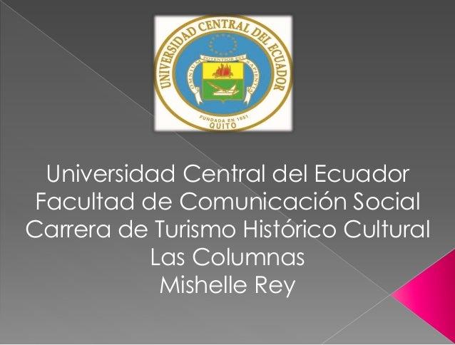 Universidad Central del Ecuador Facultad de Comunicación Social Carrera de Turismo Histórico Cultural Las Columnas Mishell...