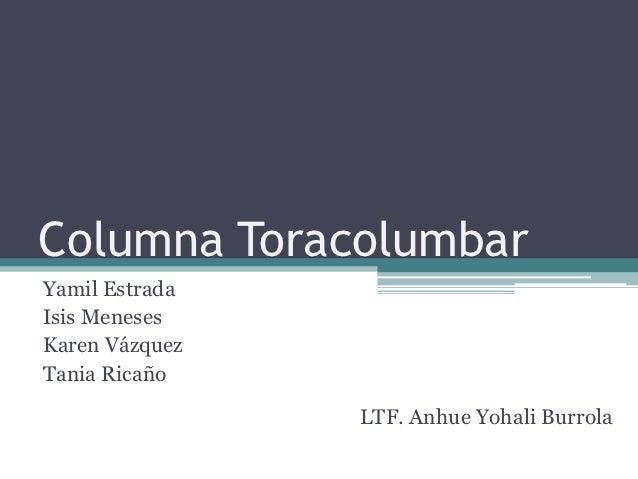Columna ToracolumbarYamil EstradaIsis MenesesKaren VázquezTania Ricaño                LTF. Anhue Yohali Burrola