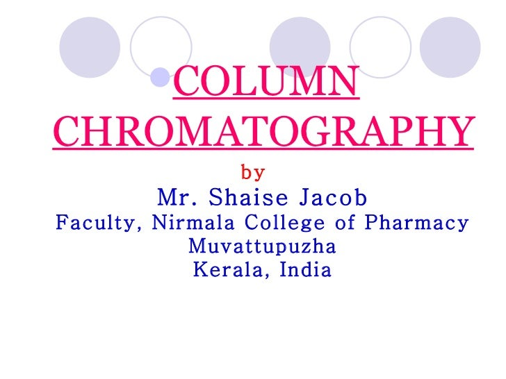 <ul><li>COLUMN CHROMATOGRAPHY </li></ul><ul><li>by Mr. Shaise Jacob Faculty, Nirmala College of Pharmacy Muvattupuzha Kera...