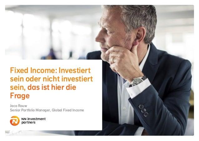 Fixed Income: Investiert sein oder nicht investiert sein, das ist hier die Frage Jaco Rouw Senior Portfolio Manager, Globa...