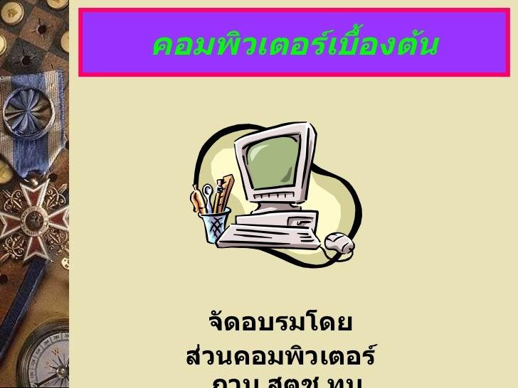 คอมพิวเตอร์เบื้องต้น <ul><li>จัดอบรมโดย </li></ul><ul><li>ส่วนคอมพิวเตอร์ กวบ . สตช . ทบ . </li></ul>