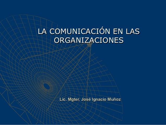 Lic. Mgter. José Ignacio MuñozLic. Mgter. José Ignacio MuñozLA COMUNICACIÓN EN LASLA COMUNICACIÓN EN LASORGANIZACIONESORGA...