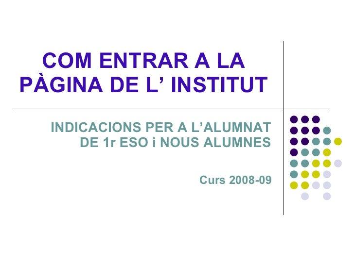 COM ENTRAR A LA PÀGINA DE L' INSTITUT INDICACIONS PER A L'ALUMNAT DE 1r ESO i NOUS ALUMNES Curs 2008-09