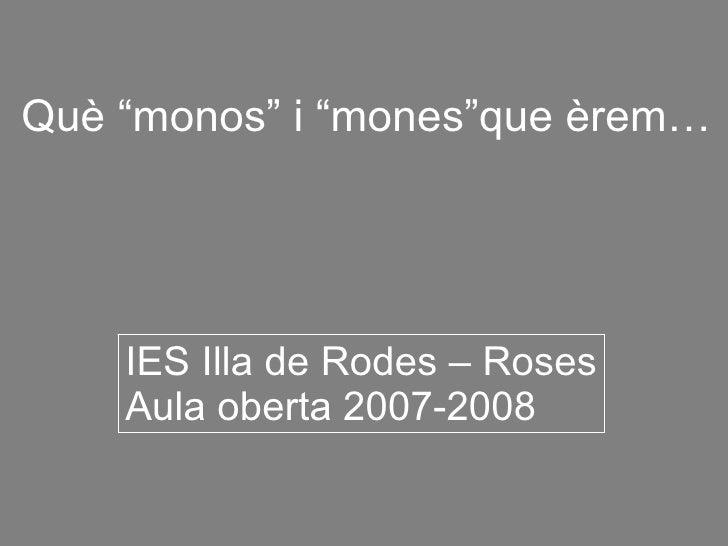 """Què """"monos"""" i """"mones""""que èrem…         IES Illa de Rodes – Roses     Aula oberta 2007-2008"""