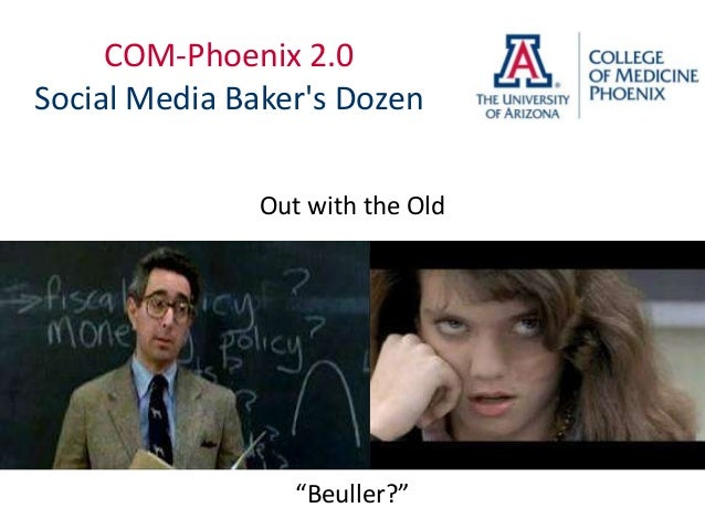 "COM-Phoenix 2.0Social Media Bakers Dozen               Out with the Old                  ""Beuller?"""