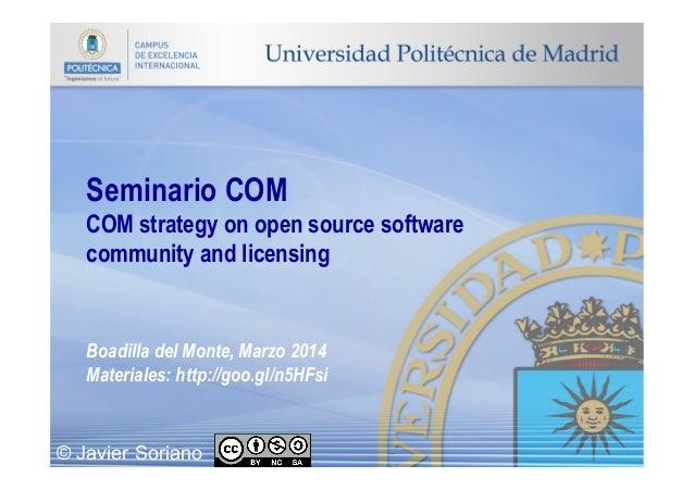 Seminario COM COM strategy on open source software community and licensing Boadilla del Monte, Marzo 2014 Materiales: http...