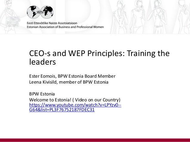 CEO-s and WEP Principles: Training the leaders Ester Eomois, BPW Estonia Board Member Leena Kivisild, member of BPW Estoni...