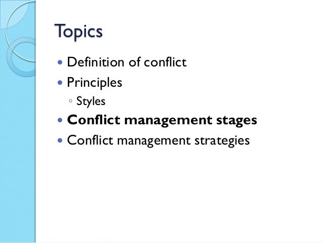 Topics Definition of conflict Principles    ◦ Styles Conflict management stages Conflict management strategies