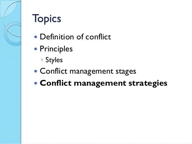 Topics Definition of conflict Principles◦ Styles Conflict management stages Conflict management strategies