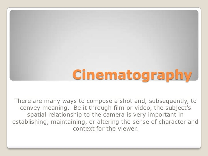 Cinematography There are many ways to compose a shot and, subsequently, to   convey meaning. Be it through film or video, ...