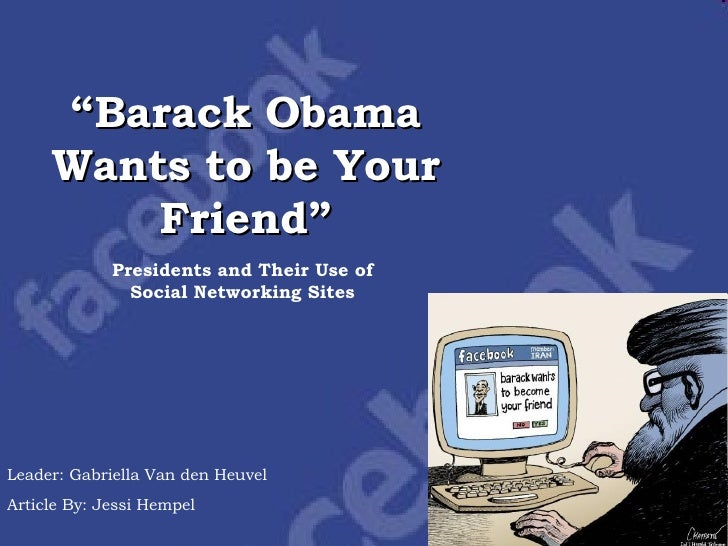 """ Barack Obama Wants to be Your Friend"" Presidents and Their Use of Social Networking Sites Leader: Gabriella Van den Heuv..."