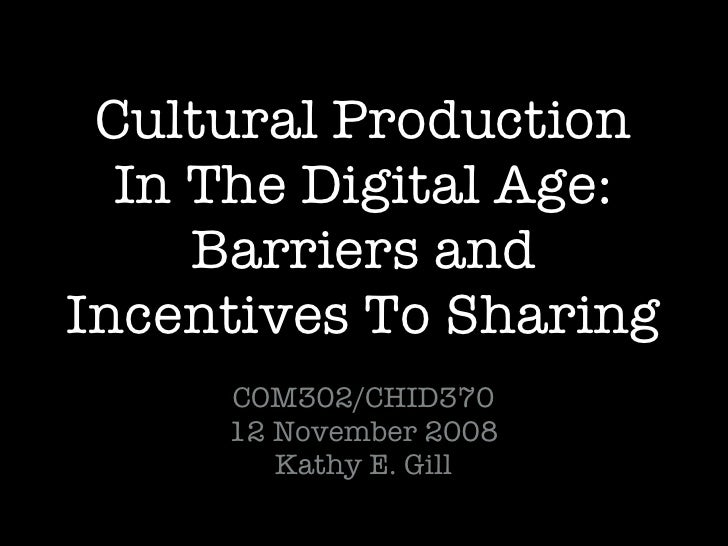 Cultural Production In The Digital Age: Barriers and Incentives To Sharing <ul><li>COM302/CHID370 </li></ul><ul><li>12 Nov...