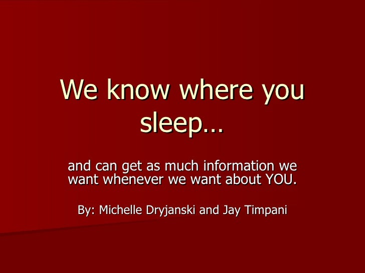 We know where you sleep… and can get as much information we want whenever we want about YOU. By: Michelle Dryjanski and Ja...
