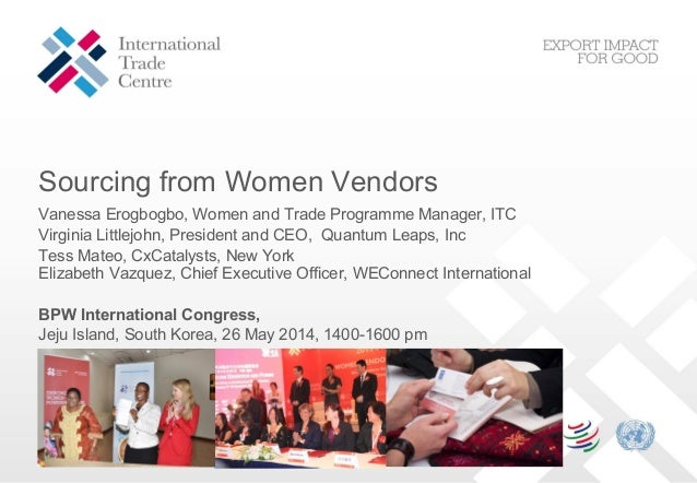 Sourcing from Women Vendors Vanessa Erogbogbo, Women and Trade Programme Manager, ITC Virginia Littlejohn, President and C...