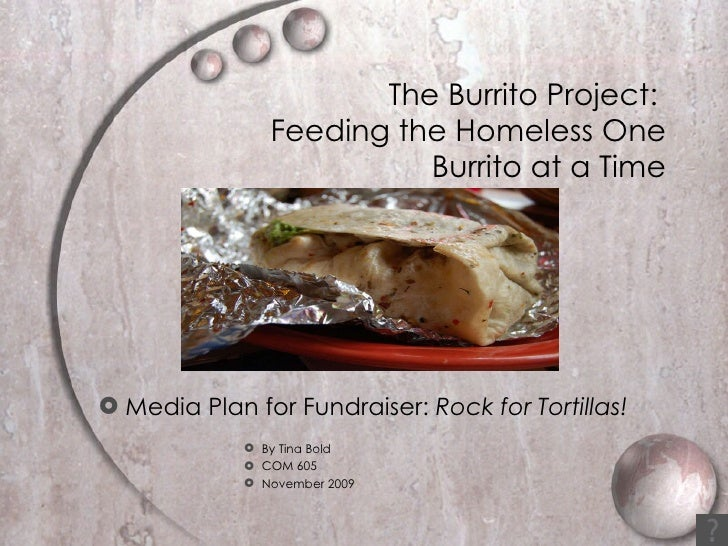 The Burrito Project:  Feeding the Homeless One Burrito at a Time <ul><li>Media Plan for Fundraiser:  Rock for Tortillas!  ...