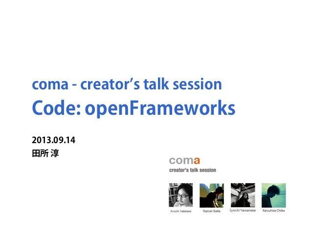 coma - creator s talk session Code: openFrameworks 2013.09.14 田所 淳
