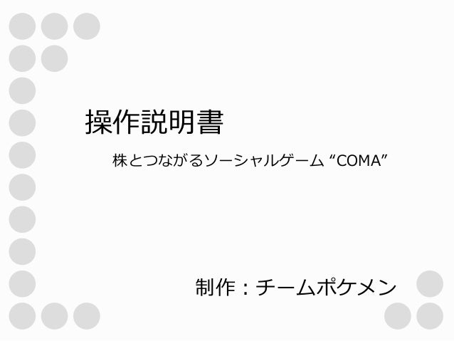 """操作説明書 株とつながるソーシャルゲーム """"COMA""""  制作:チームポケメン"""
