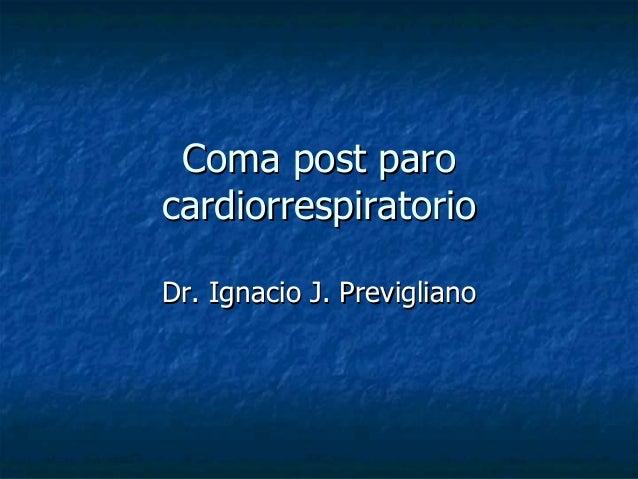 Coma post paroComa post paro cardiorrespiratoriocardiorrespiratorio Dr. Ignacio J. PreviglianoDr. Ignacio J. Previgliano