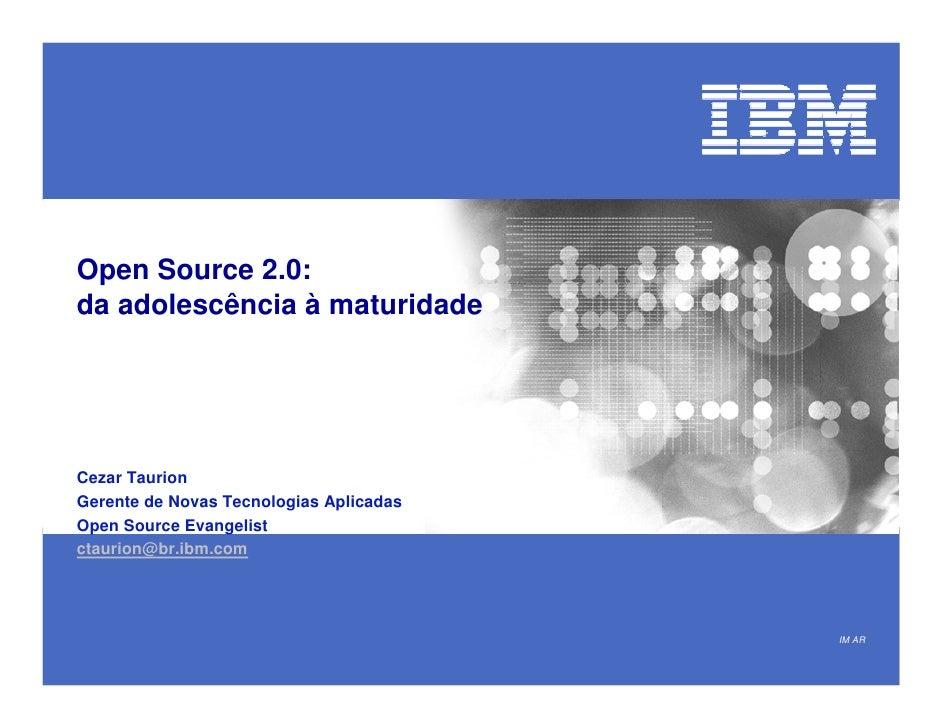 Open Source 2.0: da adolescência à maturidade     Cezar Taurion Gerente de Novas Tecnologias Aplicadas Open Source Evangel...