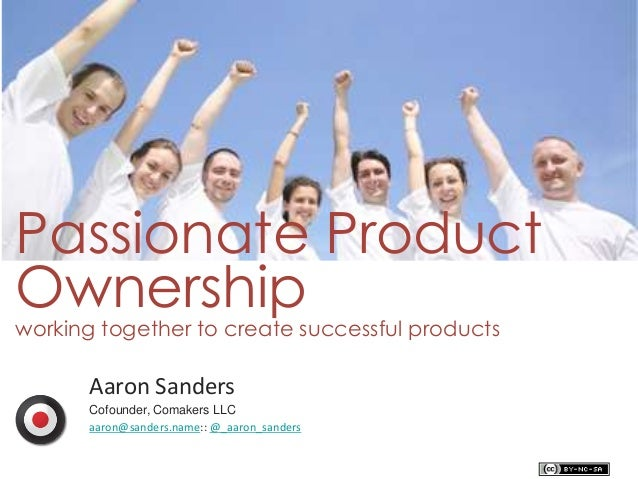 Passionate Product Ownershipworking together to create successful products Aaron Sanders Cofounder, Comakers LLC aaron@san...