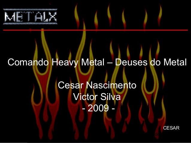 Slide 1 de 24 Comando Heavy Metal – Deuses do Metal Cesar Nascimento Victor Silva - 2009 - CESAR