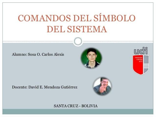 COMANDOS DEL SÍMBOLO DEL SISTEMA SANTA CRUZ - BOLIVIA Alumno: Sosa O. Carlos Alexis Docente: David E. Mendoza Gutiérrez