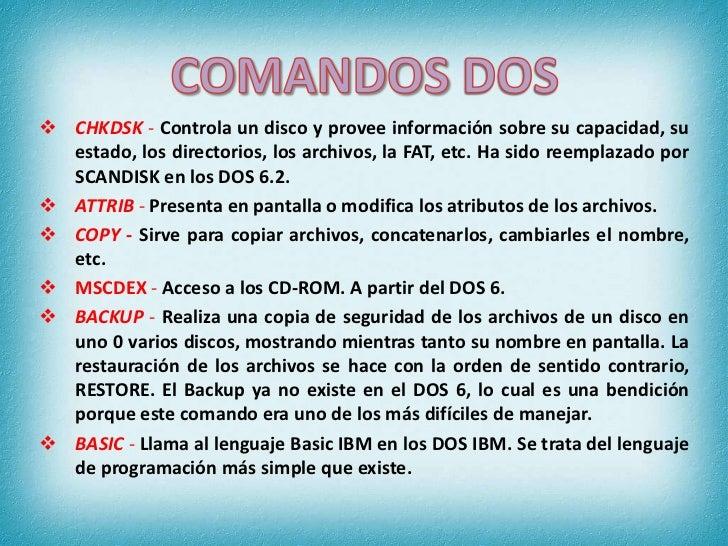 COMANDOS DOS <br /><ul><li>CHKDSK - Controla un disco y provee información sobre su capacidad, su estado, los directorios,...