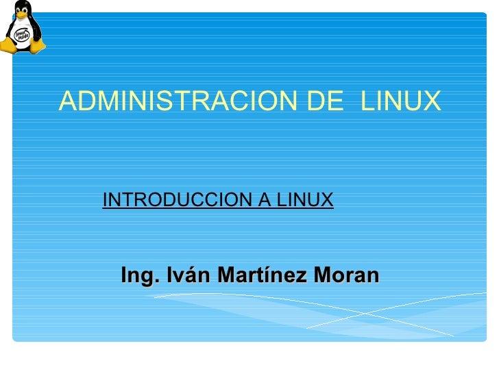 ADMINISTRACION DE LINUX  INTRODUCCION A LINUX   Ing. Iván Martínez Moran