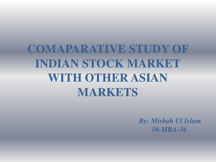 COMAPARATIVE STUDY OF INDIAN STOCK MARKET   WITH OTHER ASIAN       MARKETS              By: Misbah Ul Islam               ...