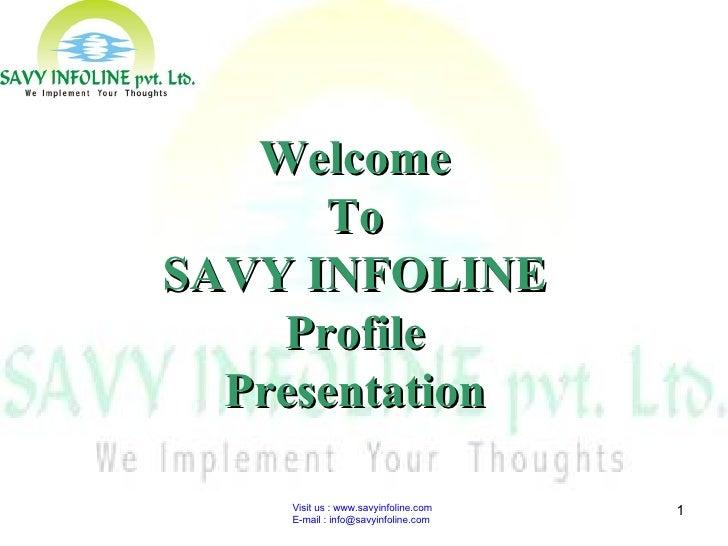 Visit us : www.savyinfoline.com  E-mail : info@savyinfoline.com Welcome To SAVY INFOLINE Profile Presentation