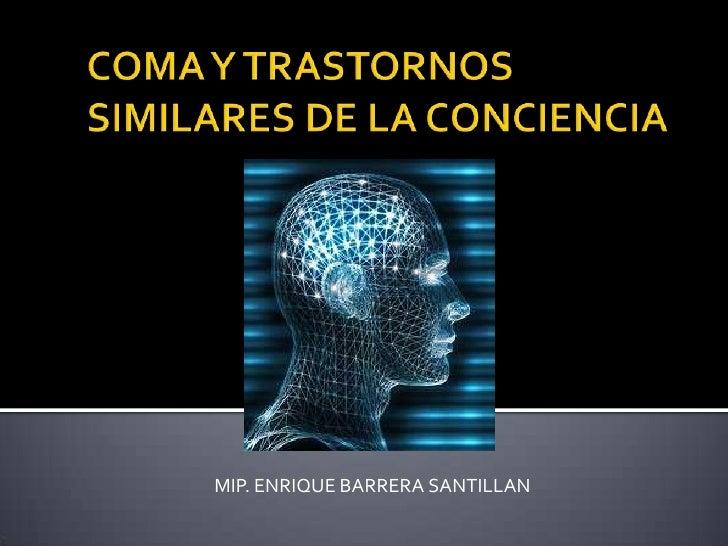 COMA Y TRASTORNOS SIMILARES DE LA CONCIENCIA<br />MIP. ENRIQUE BARRERA SANTILLAN<br />