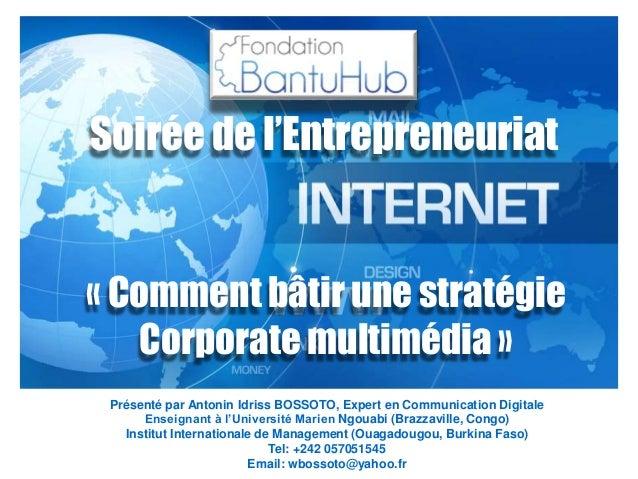 « Comment bâtir une stratégie Corporate multimédia » Présenté par Antonin Idriss BOSSOTO, Expert en Communication Digitale...