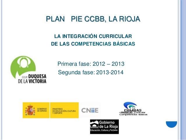 PLAN PIE CCBB, LA RIOJA  LA INTEGRACIÓN CURRICULAR DE LAS COMPETENCIAS BÁSICAS   Primera fase: 2012 – 2013   Segunda fase:...