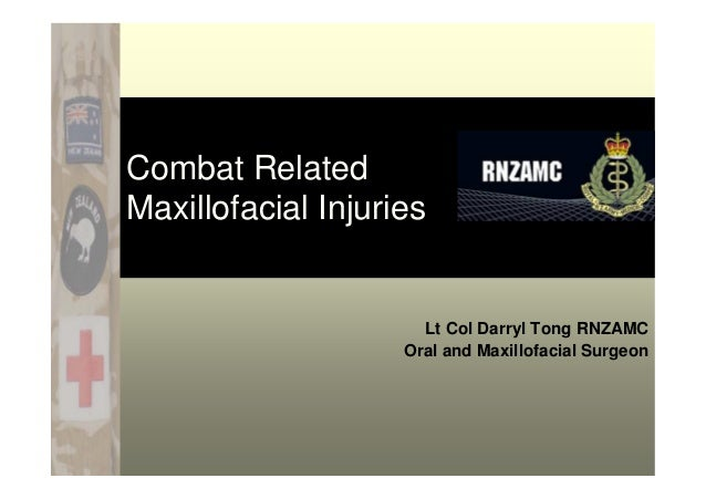 Combat Related Maxillofacial Injuries Lt Col Darryl Tong RNZAMC Oral and Maxillofacial Surgeon