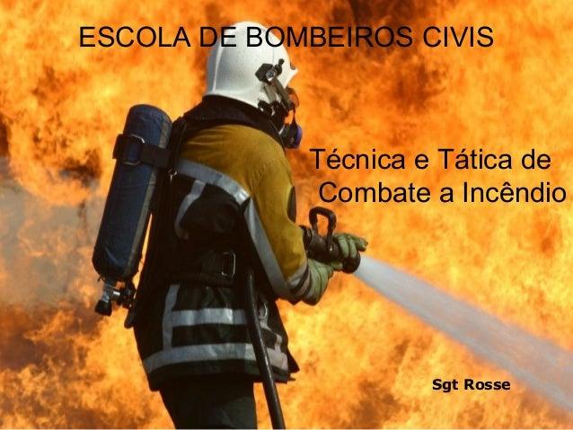 ESCOLA DE BOMBEIROS CIVIS  Técnica e Tática de Combate a Incêndio  Sgt Rosse
