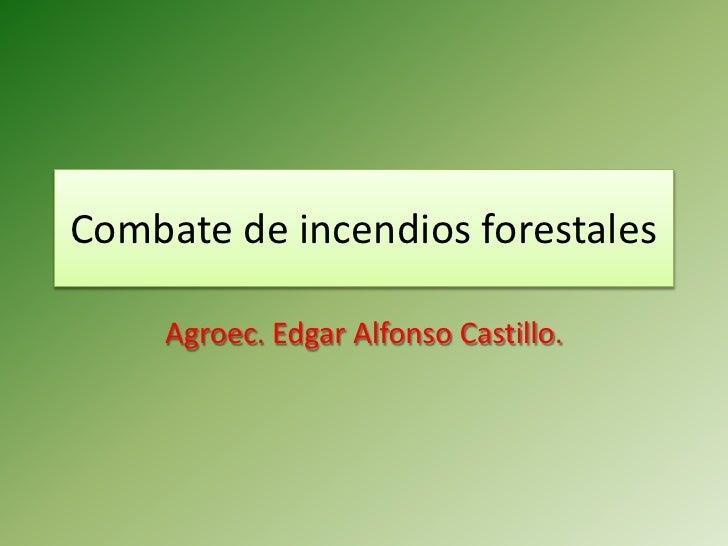 Combate de incendios forestales       Agroec. Edgar Alfonso Castillo.