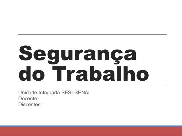 Segurança do Trabalho Unidade Integrada SESI-SENAI Docente: Discentes: