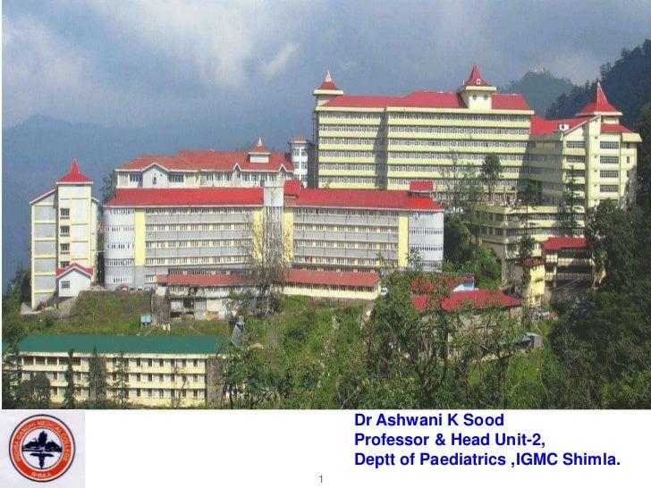 Dr Ashwani K Sood    Professor & Head Unit-2,    Deptt of Paediatrics ,IGMC Shimla.1
