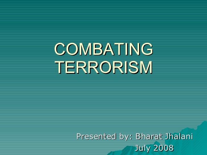 COMBATING TERRORISM Presented by: Bharat Jhalani July 2008