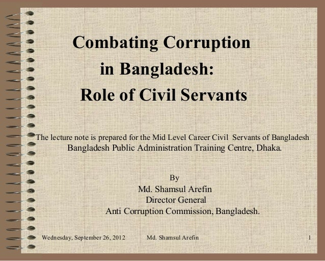 Combating Corruption              in Bangladesh:            Role of Civil ServantsThe lecture note is prepared for the Mid...
