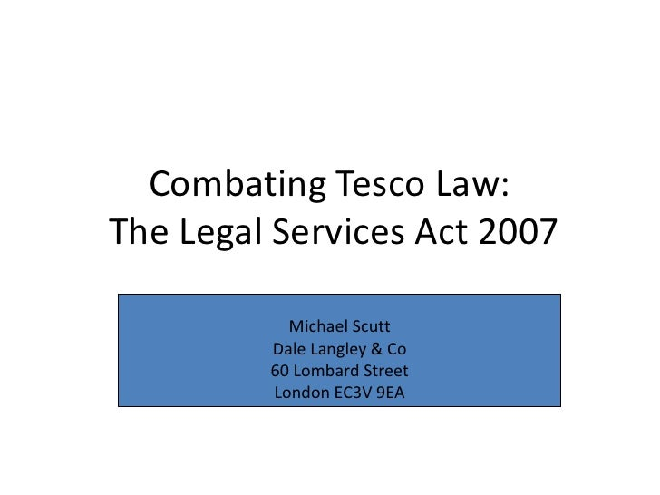 Combating Tesco Law: The Legal Services Act 2007<br />Michael Scutt <br />Dale Langley & Co<br />60 Lombard Street<br />Lo...