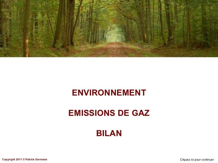 ENVIRONNEMENT EMISSIONS DE GAZ BILAN Cliquez ici pour continuer Copyright 2011 ©  Patrick Germano