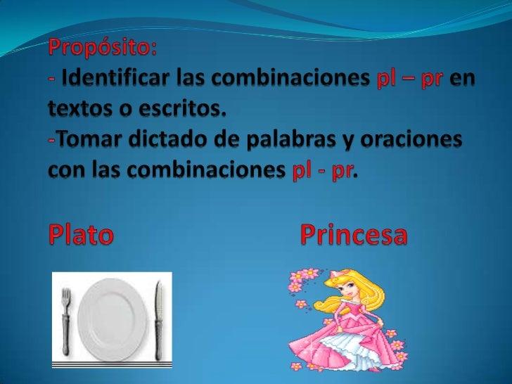 <ul><li>Propósito:- Identificar las combinaciones pl – pren textos o escritos.-Tomar dictado de palabras y oraciones con l...